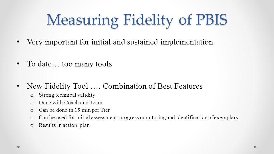 Measuring Fidelity of PBIS Very important for initial and sustained implementation To date… too many tools New Fidelity Tool …. Combination of Best Fe