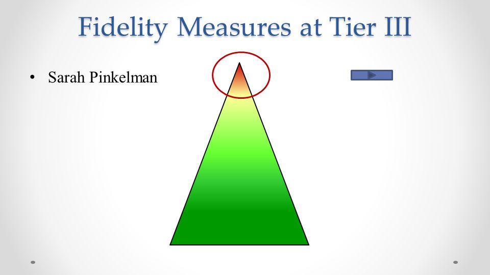 Fidelity Measures at Tier III Sarah Pinkelman