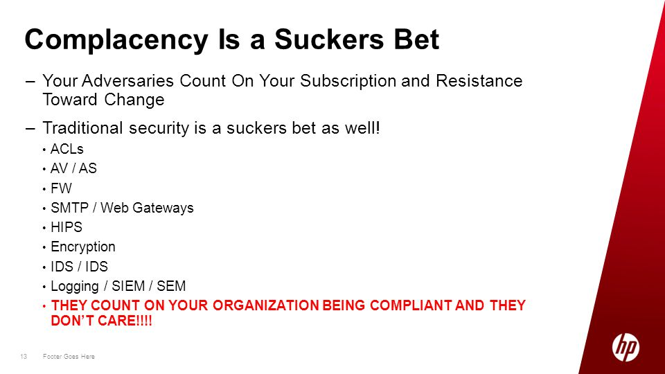 13 Footer Goes Here 13 –Your Adversaries Count On Your Subscription and Resistance Toward Change –Traditional security is a suckers bet as well.