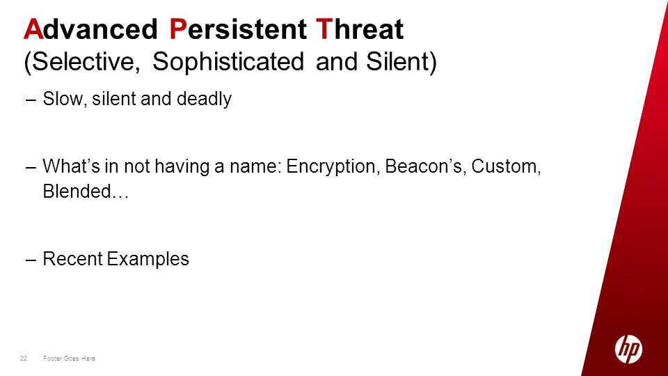 22 Footer Goes Here 22 –Slow, silent and deadly –What's in not having a name: Encryption, Beacon's, Custom, Blended… –Recent Examples Advanced Persistent Threat (Selective, Sophisticated and Silent)