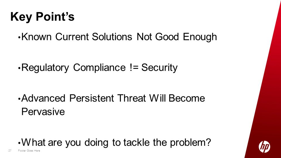 27 Footer Goes Here 27 Known Current Solutions Not Good Enough Regulatory Compliance != Security Advanced Persistent Threat Will Become Pervasive What are you doing to tackle the problem.