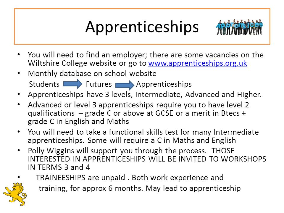 Apprenticeships You will need to find an employer; there are some vacancies on the Wiltshire College website or go to www.apprenticeships.org.ukwww.apprenticeships.org.uk Monthly database on school website Students Futures Apprenticeships Apprenticeships have 3 levels, Intermediate, Advanced and Higher.