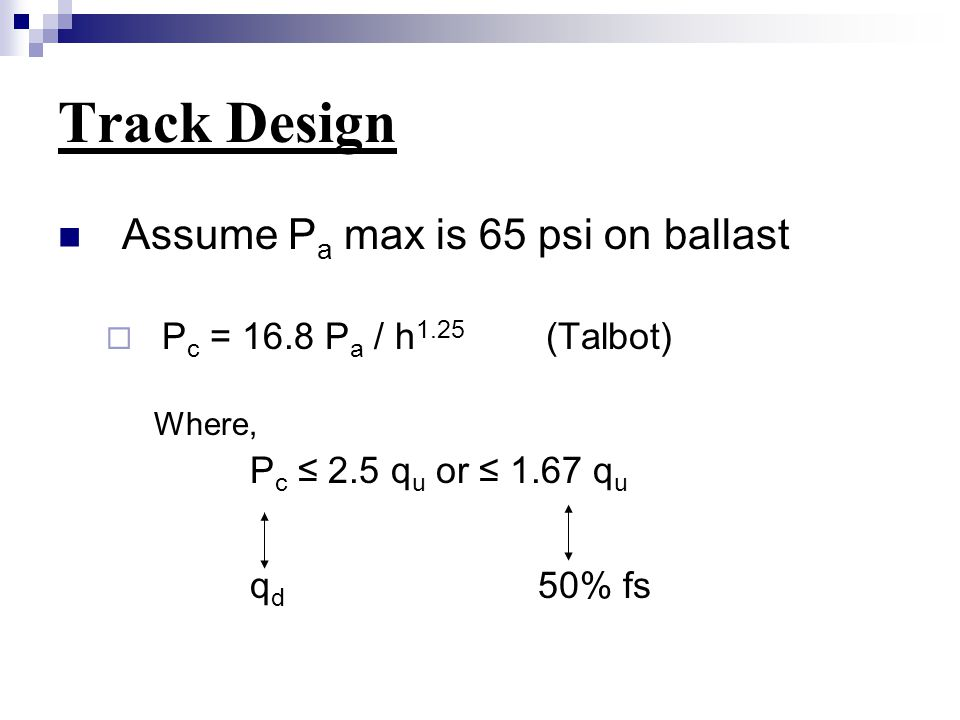 Track Design Assume P a max is 65 psi on ballast  P c = 16.8 P a / h 1.25 (Talbot) Where, P c ≤ 2.5 q u or ≤ 1.67 q u q d 50% fs