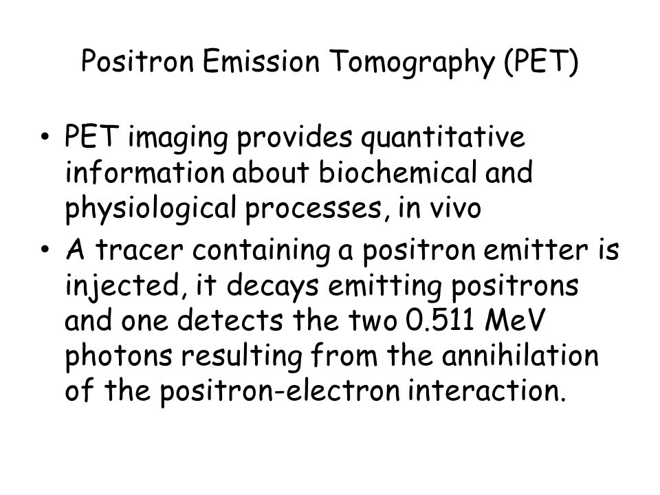 Positron Emission Tomography (PET) PET imaging provides quantitative information about biochemical and physiological processes, in vivo A tracer containing a positron emitter is injected, it decays emitting positrons and one detects the two 0.511 MeV photons resulting from the annihilation of the positron-electron interaction.