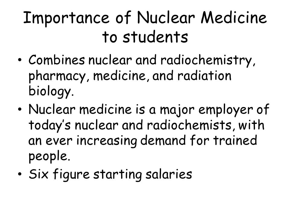 Importance of Nuclear Medicine to students Combines nuclear and radiochemistry, pharmacy, medicine, and radiation biology.