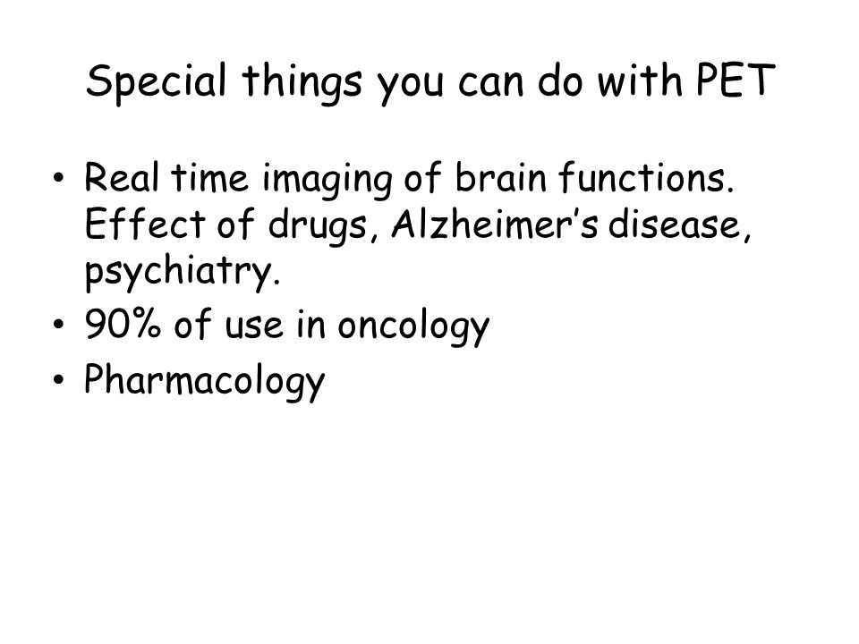 Special things you can do with PET Real time imaging of brain functions.