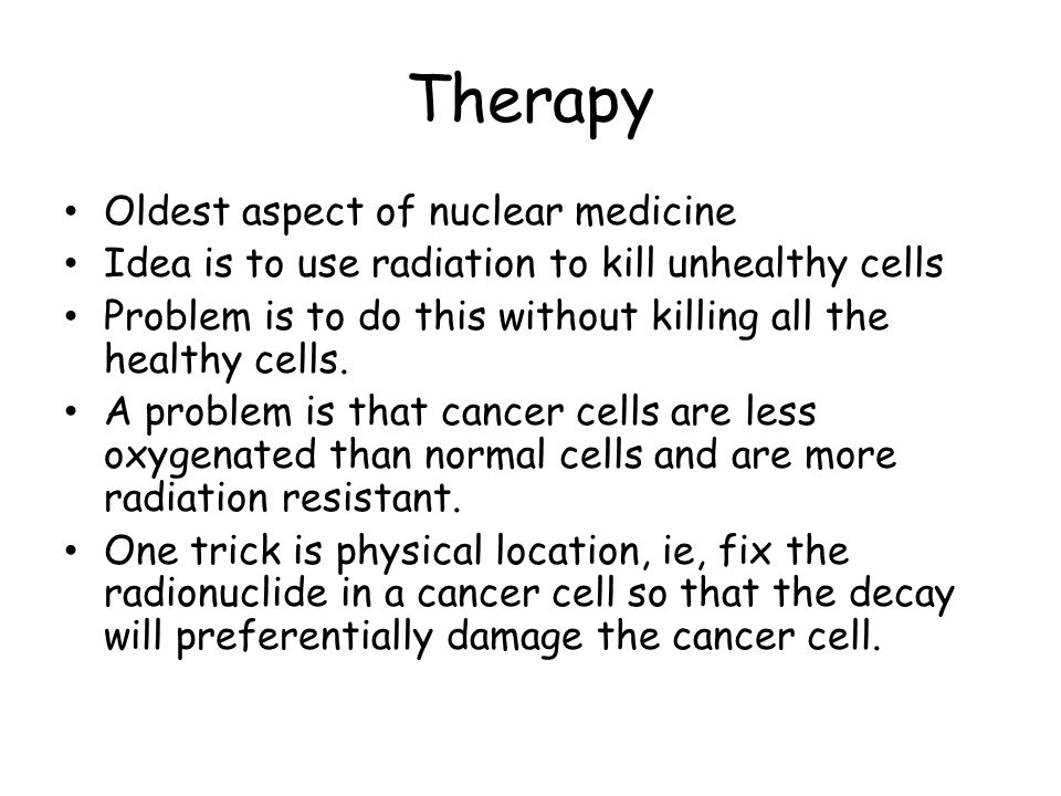 Therapy Oldest aspect of nuclear medicine Idea is to use radiation to kill unhealthy cells Problem is to do this without killing all the healthy cells.