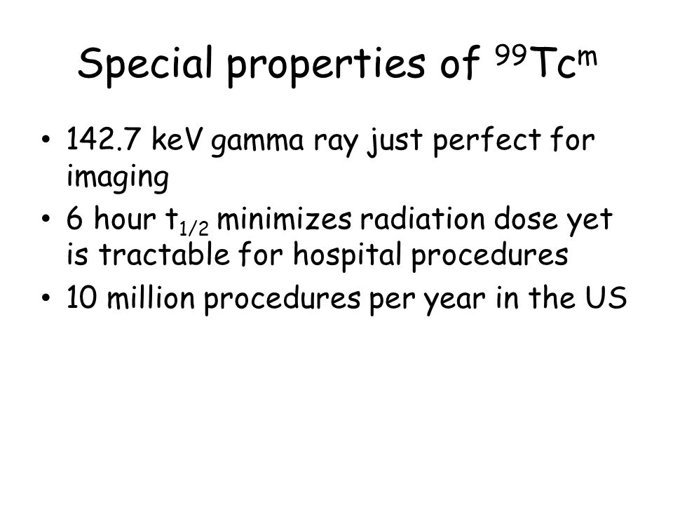 Special properties of 99 Tc m 142.7 keV gamma ray just perfect for imaging 6 hour t 1/2 minimizes radiation dose yet is tractable for hospital procedures 10 million procedures per year in the US