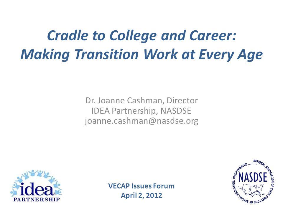 Cradle to College and Career: Making Transition Work at Every Age Dr. Joanne Cashman, Director IDEA Partnership, NASDSE joanne.cashman@nasdse.org VECA