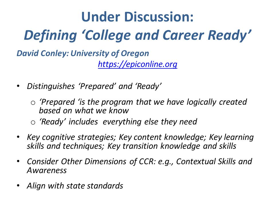 Under Discussion: Defining 'College and Career Ready' David Conley: University of Oregon https://epiconline.org Distinguishes 'Prepared' and 'Ready' o 'Prepared 'is the program that we have logically created based on what we know o 'Ready' includes everything else they need Key cognitive strategies; Key content knowledge; Key learning skills and techniques; Key transition knowledge and skills Consider Other Dimensions of CCR: e.g., Contextual Skills and Awareness Align with state standards
