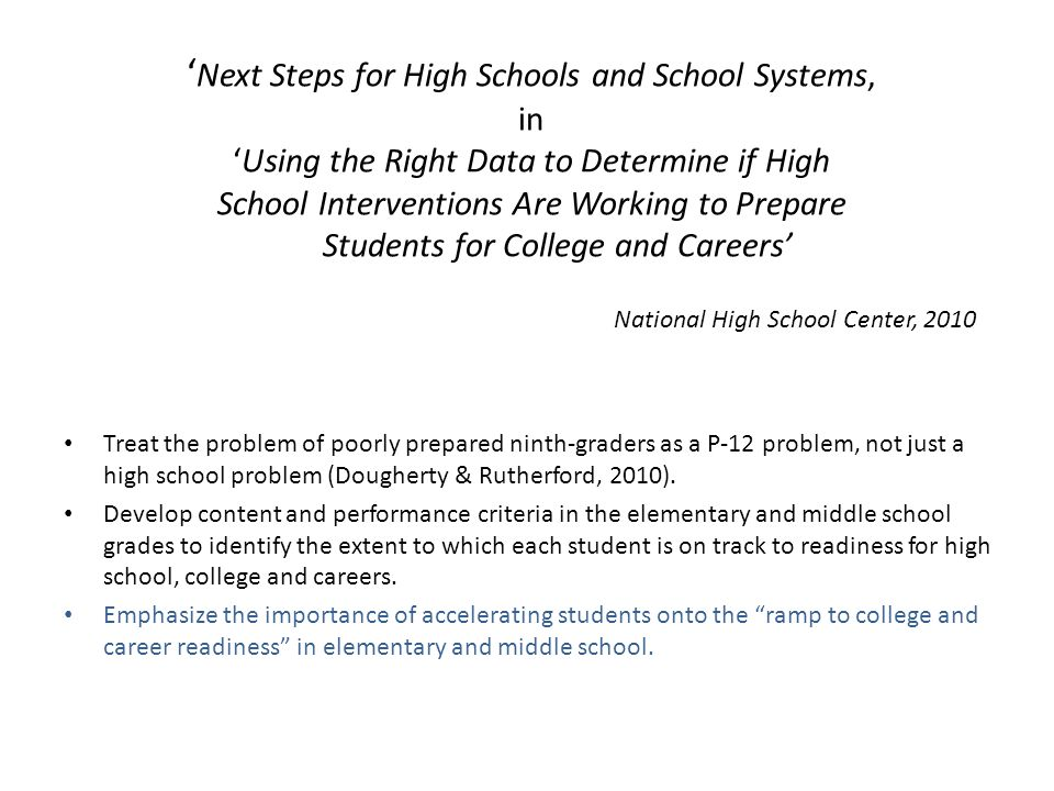 ' Next Steps for High Schools and School Systems, in 'Using the Right Data to Determine if High School Interventions Are Working to Prepare Students for College and Careers' National High School Center, 2010 Treat the problem of poorly prepared ninth-graders as a P-12 problem, not just a high school problem (Dougherty & Rutherford, 2010).