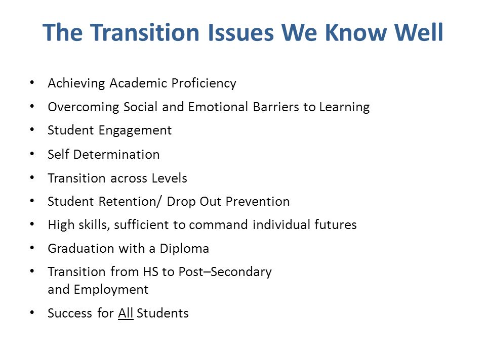 The Transition Issues We Know Well Achieving Academic Proficiency Overcoming Social and Emotional Barriers to Learning Student Engagement Self Determination Transition across Levels Student Retention/ Drop Out Prevention High skills, sufficient to command individual futures Graduation with a Diploma Transition from HS to Post–Secondary and Employment Success for All Students