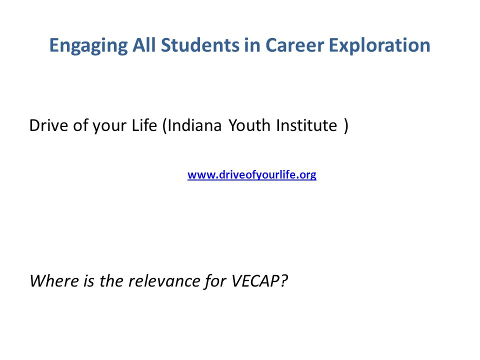 Engaging All Students in Career Exploration Drive of your Life (Indiana Youth Institute ) www.driveofyourlife.org Where is the relevance for VECAP?