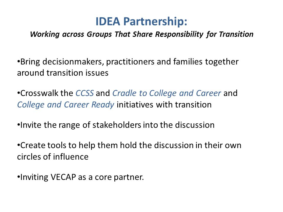 IDEA Partnership: Working across Groups That Share Responsibility for Transition Bring decisionmakers, practitioners and families together around tran
