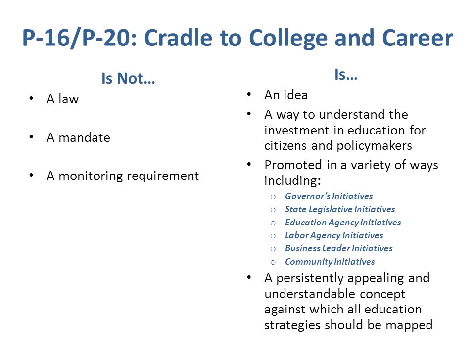 P-16/P-20: Cradle to College and Career Is Not… A law A mandate A monitoring requirement Is… An idea A way to understand the investment in education for citizens and policymakers Promoted in a variety of ways including: o Governor's Initiatives o State Legislative Initiatives o Education Agency Initiatives o Labor Agency Initiatives o Business Leader Initiatives o Community Initiatives A persistently appealing and understandable concept against which all education strategies should be mapped