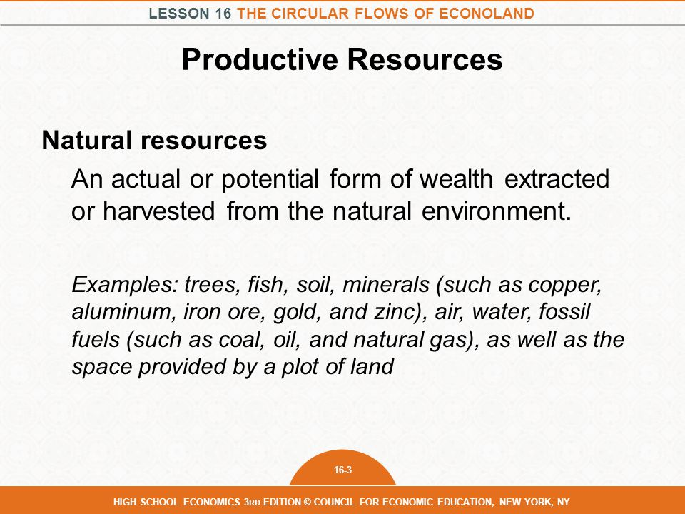 LESSON 16 THE CIRCULAR FLOWS OF ECONOLAND 16-3 HIGH SCHOOL ECONOMICS 3 RD EDITION © COUNCIL FOR ECONOMIC EDUCATION, NEW YORK, NY Productive Resources Natural resources An actual or potential form of wealth extracted or harvested from the natural environment.