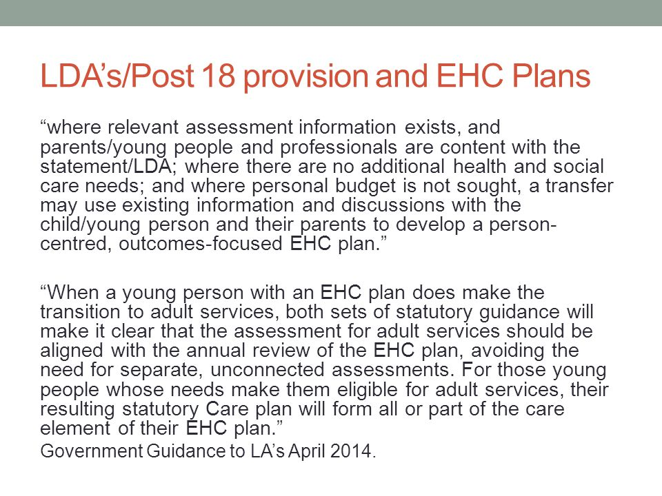 LDA's/Post 18 provision and EHC Plans where relevant assessment information exists, and parents/young people and professionals are content with the statement/LDA; where there are no additional health and social care needs; and where personal budget is not sought, a transfer may use existing information and discussions with the child/young person and their parents to develop a person- centred, outcomes-focused EHC plan. When a young person with an EHC plan does make the transition to adult services, both sets of statutory guidance will make it clear that the assessment for adult services should be aligned with the annual review of the EHC plan, avoiding the need for separate, unconnected assessments.