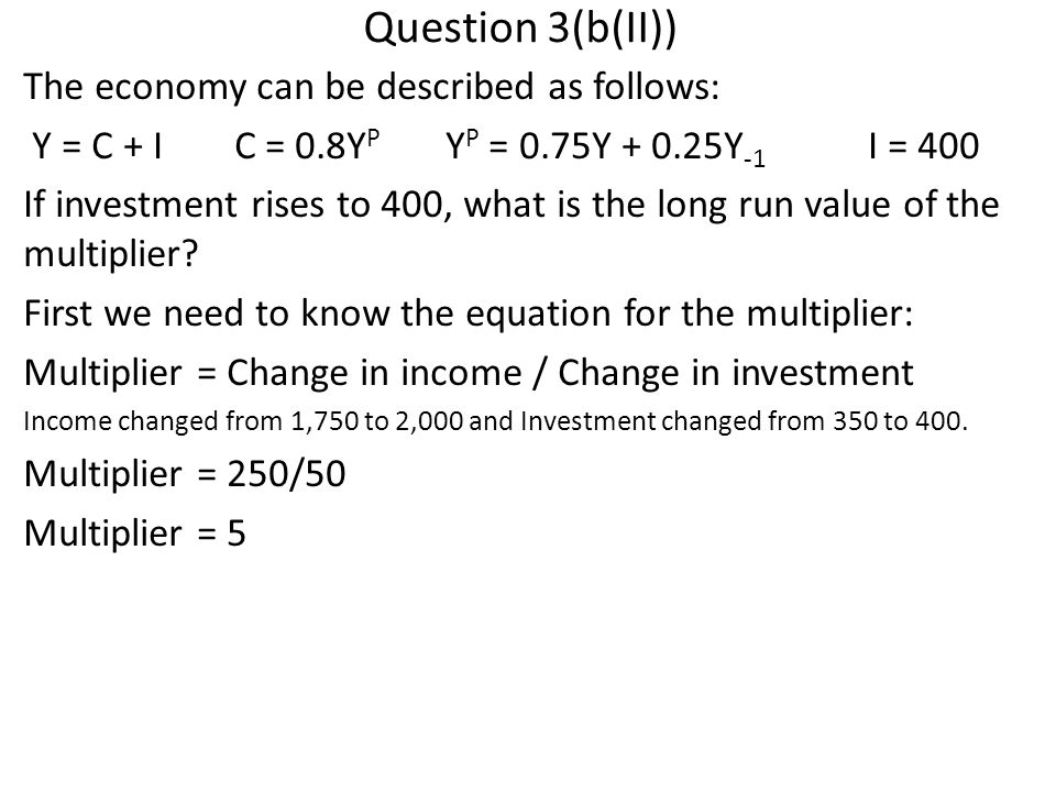 Question 3(b(II)) The economy can be described as follows: Y = C + IC = 0.8Y P Y P = 0.75Y + 0.25Y -1 I = 400 If investment rises to 400, what is the long run value of the multiplier.