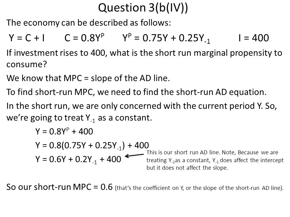 Question 3(b(IV)) The economy can be described as follows: Y = C + IC = 0.8Y P Y P = 0.75Y + 0.25Y -1 I = 400 If investment rises to 400, what is the short run marginal propensity to consume.