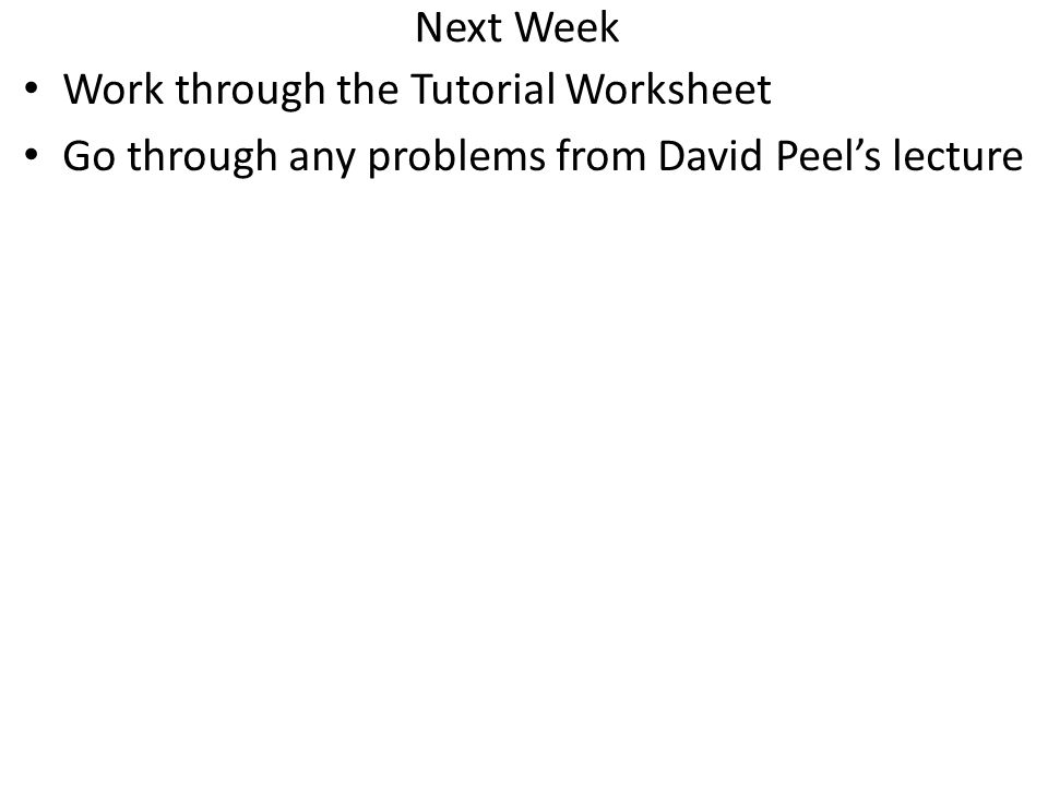 Next Week Work through the Tutorial Worksheet Go through any problems from David Peel's lecture