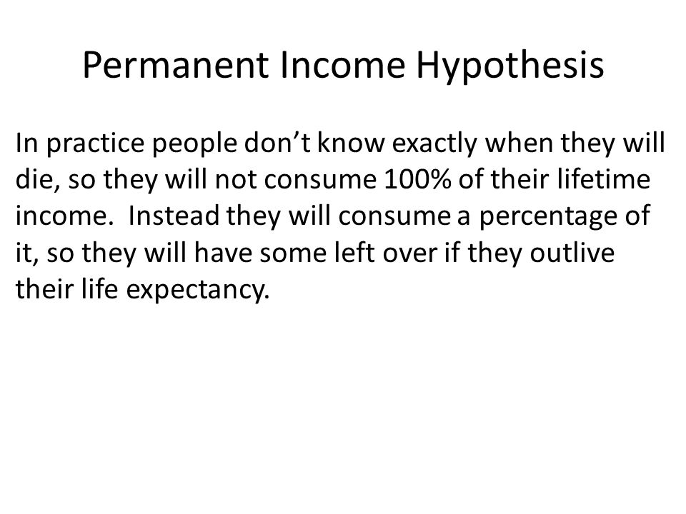 Permanent Income Hypothesis In practice people don't know exactly when they will die, so they will not consume 100% of their lifetime income.