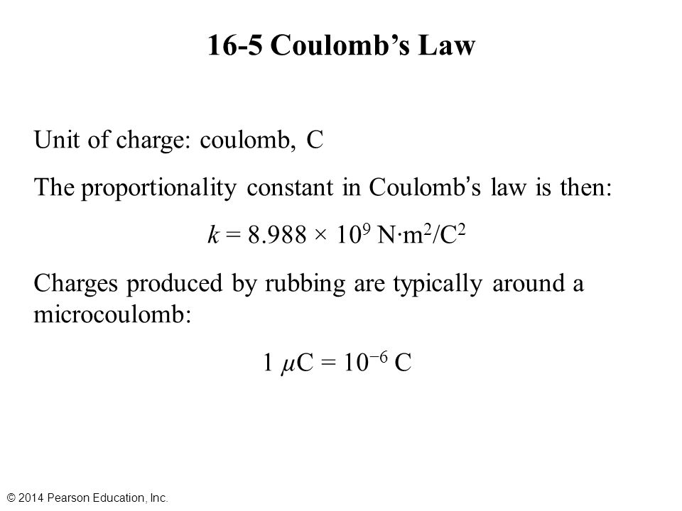 16-5 Coulomb's Law Unit of charge: coulomb, C The proportionality constant in Coulomb's law is then: k = 8.988 × 10 9 N∙m 2 /C 2 Charges produced by rubbing are typically around a microcoulomb: 1 µC = 10 −6 C © 2014 Pearson Education, Inc.