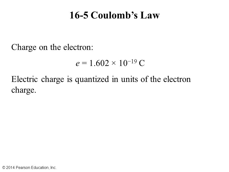 16-5 Coulomb's Law Charge on the electron: e = 1.602 × 10 −19 C Electric charge is quantized in units of the electron charge.