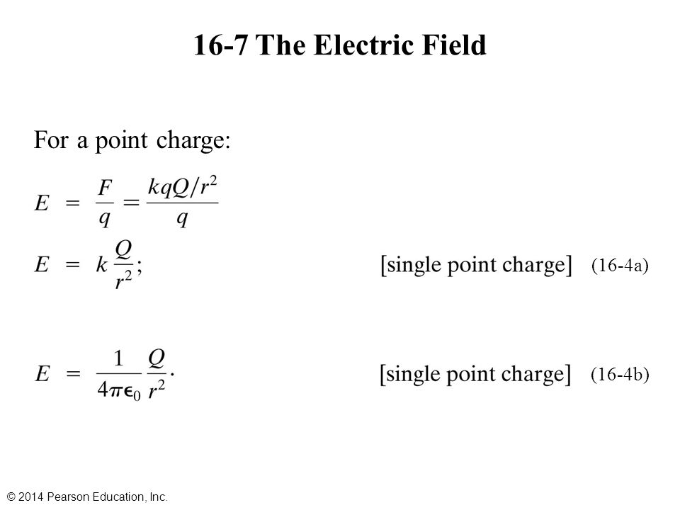 16-7 The Electric Field For a point charge: © 2014 Pearson Education, Inc. (16-4a) (16-4b)