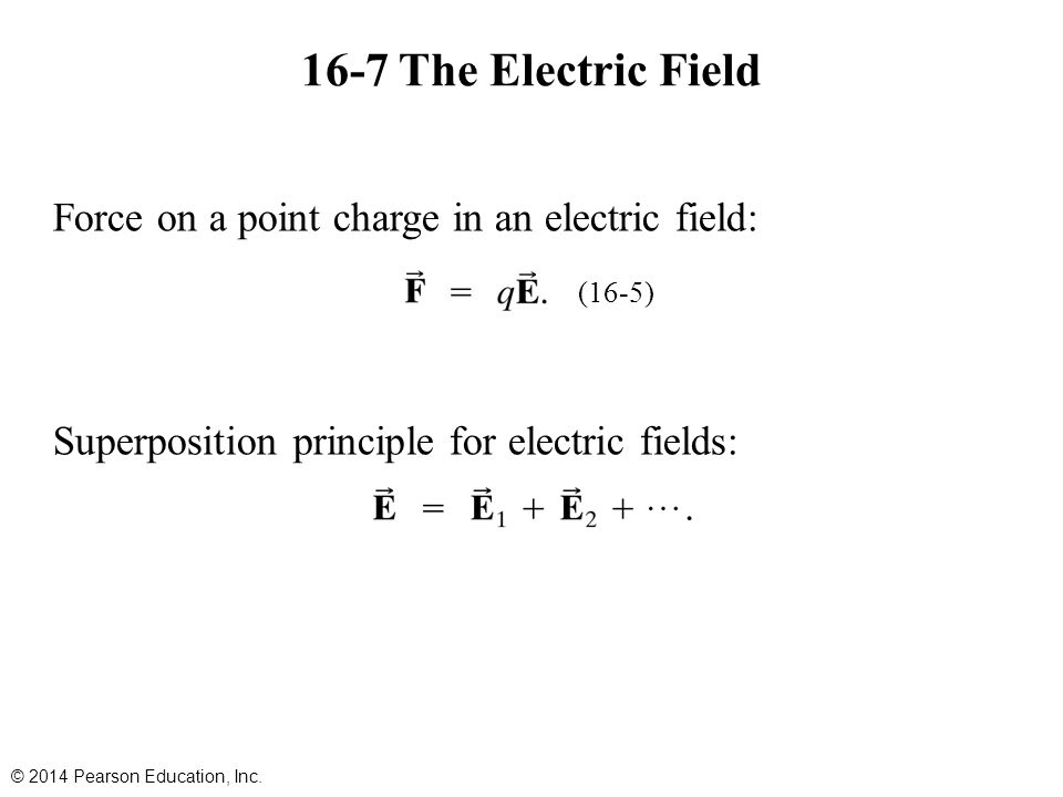 16-7 The Electric Field Force on a point charge in an electric field: Superposition principle for electric fields: © 2014 Pearson Education, Inc.