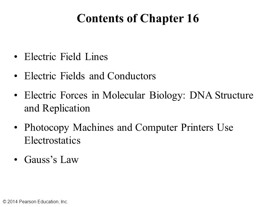 Contents of Chapter 16 Electric Field Lines Electric Fields and Conductors Electric Forces in Molecular Biology: DNA Structure and Replication Photocopy Machines and Computer Printers Use Electrostatics Gauss's Law © 2014 Pearson Education, Inc.