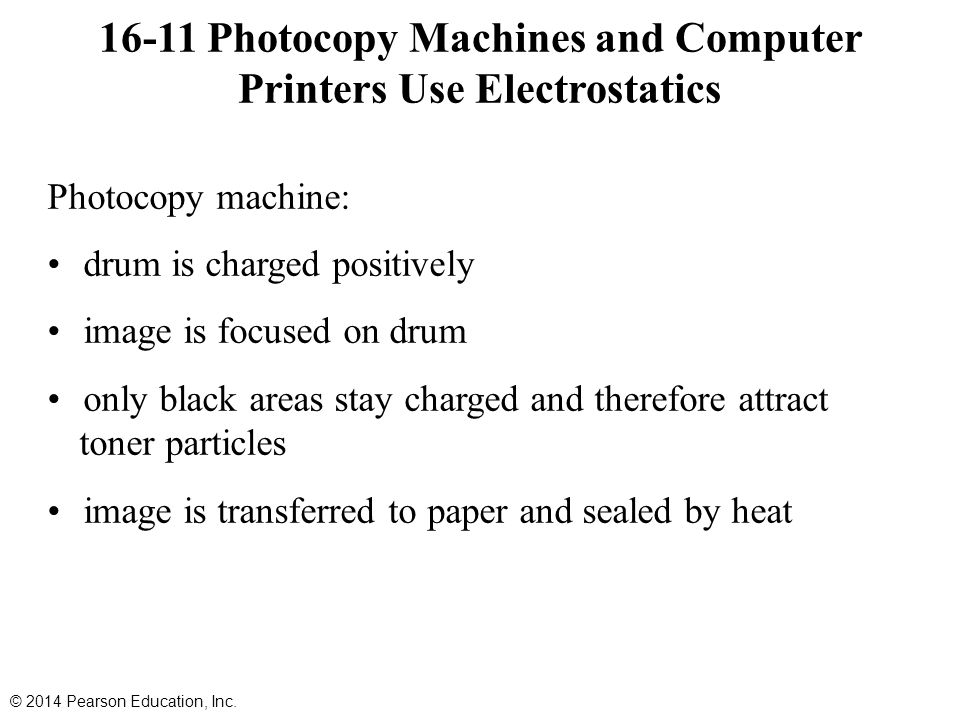 Photocopy machine: drum is charged positively image is focused on drum only black areas stay charged and therefore attract toner particles image is transferred to paper and sealed by heat 16-11 Photocopy Machines and Computer Printers Use Electrostatics © 2014 Pearson Education, Inc.