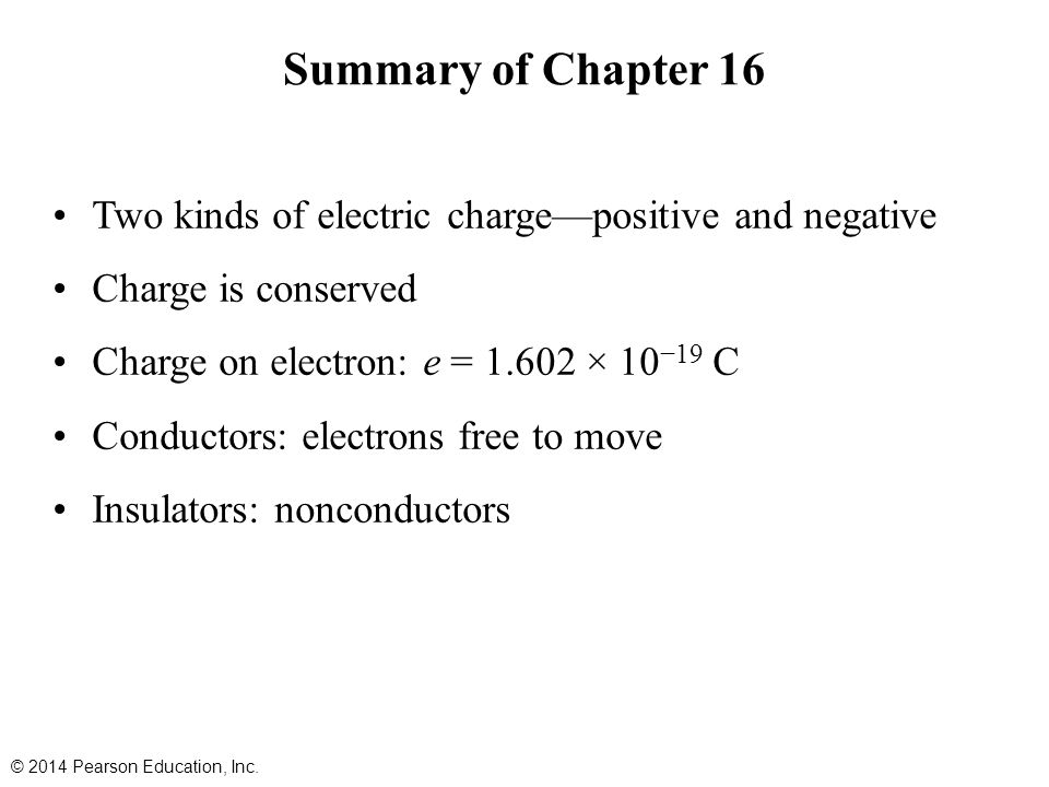 Summary of Chapter 16 Two kinds of electric charge—positive and negative Charge is conserved Charge on electron: e = 1.602 × 10 −19 C Conductors: electrons free to move Insulators: nonconductors © 2014 Pearson Education, Inc.