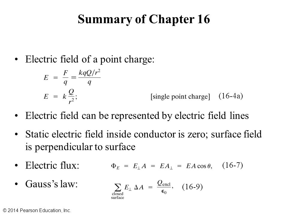 Summary of Chapter 16 Electric field of a point charge: Electric field can be represented by electric field lines Static electric field inside conductor is zero; surface field is perpendicular to surface Electric flux: Gauss's law: © 2014 Pearson Education, Inc.