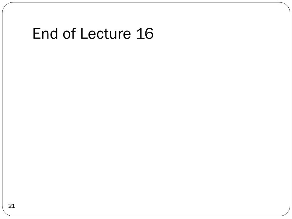 End of Lecture 16 21