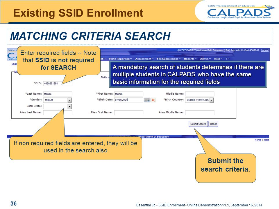 Essential 3b - SSID Enrollment - Online Demonstration v1.1, September 16, 2014 MATCHING CRITERIA SEARCH Existing SSID Enrollment A mandatory search of students determines if there are multiple students in CALPADS who have the same basic information for the required fields Enter required fields -- Note that SSID is not required for SEARCH Submit the search criteria.