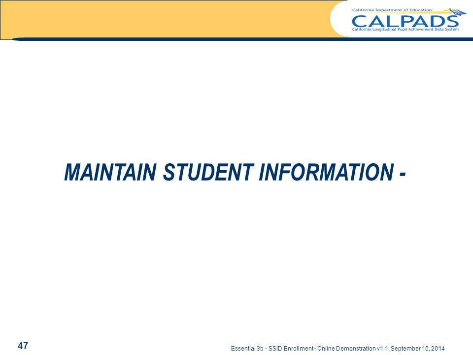 Essential 3b - SSID Enrollment - Online Demonstration v1.1, September 16, 2014 MAINTAIN STUDENT INFORMATION - 47