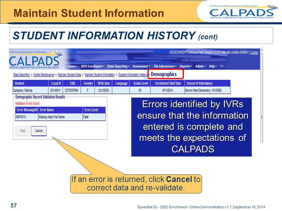 Essential 3b - SSID Enrollment - Online Demonstration v1.1, September 16, 2014 Maintain Student Information STUDENT INFORMATION HISTORY (cont) Errors identified by IVRs ensure that the information entered is complete and meets the expectations of CALPADS If an error is returned, click Cancel to correct data and re-validate.