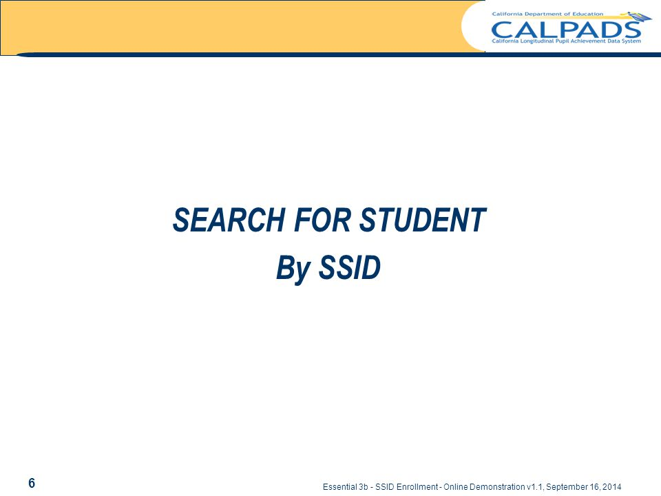 Essential 3b - SSID Enrollment - Online Demonstration v1.1, September 16, 2014 SEARCH FOR STUDENT By SSID 6