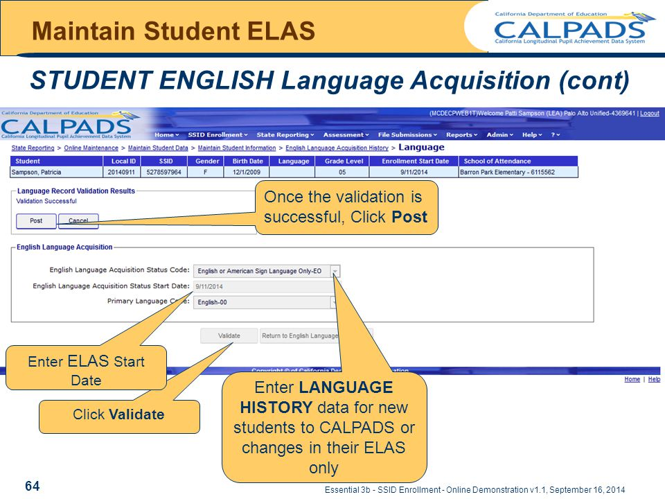 Maintain Student ELAS STUDENT ENGLISH Language Acquisition (cont) Essential 3b - SSID Enrollment - Online Demonstration v1.1, September 16, 2014 64 Click Validate Enter LANGUAGE HISTORY data for new students to CALPADS or changes in their ELAS only Once the validation is successful, Click Post Enter ELAS Start Date