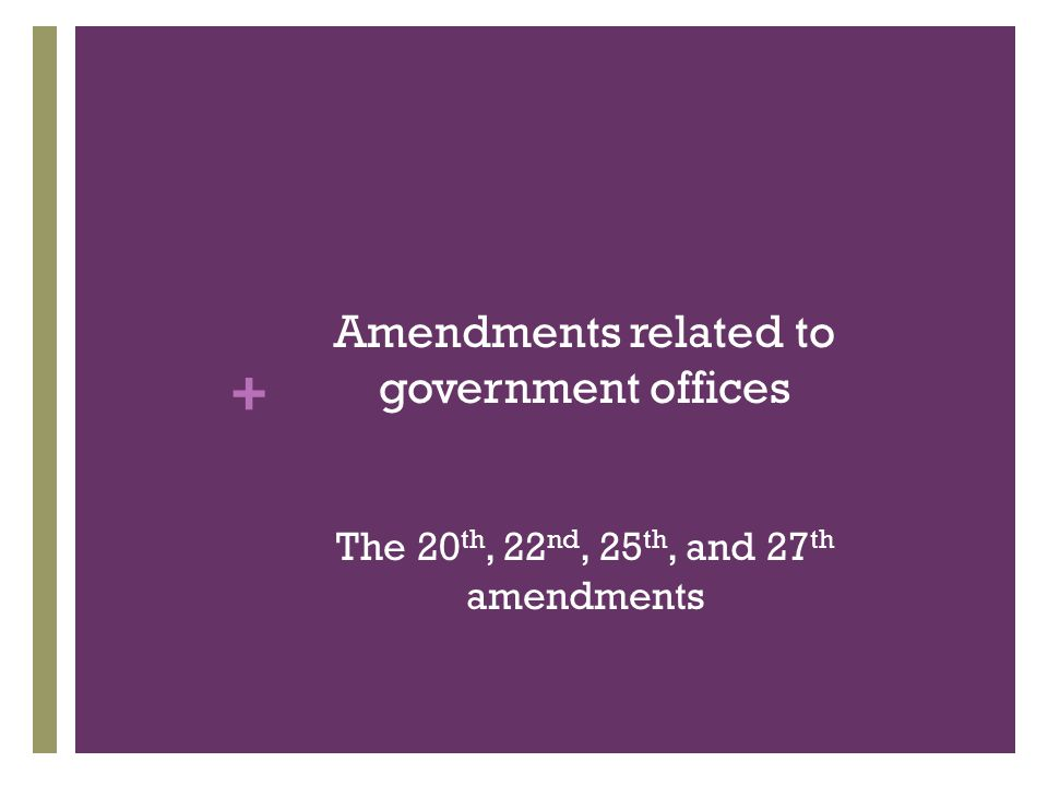 + 26 th Amendment  Before 1971, the states set the voting age and this age varied among the states.  This amendment set the voting age at 18 in all