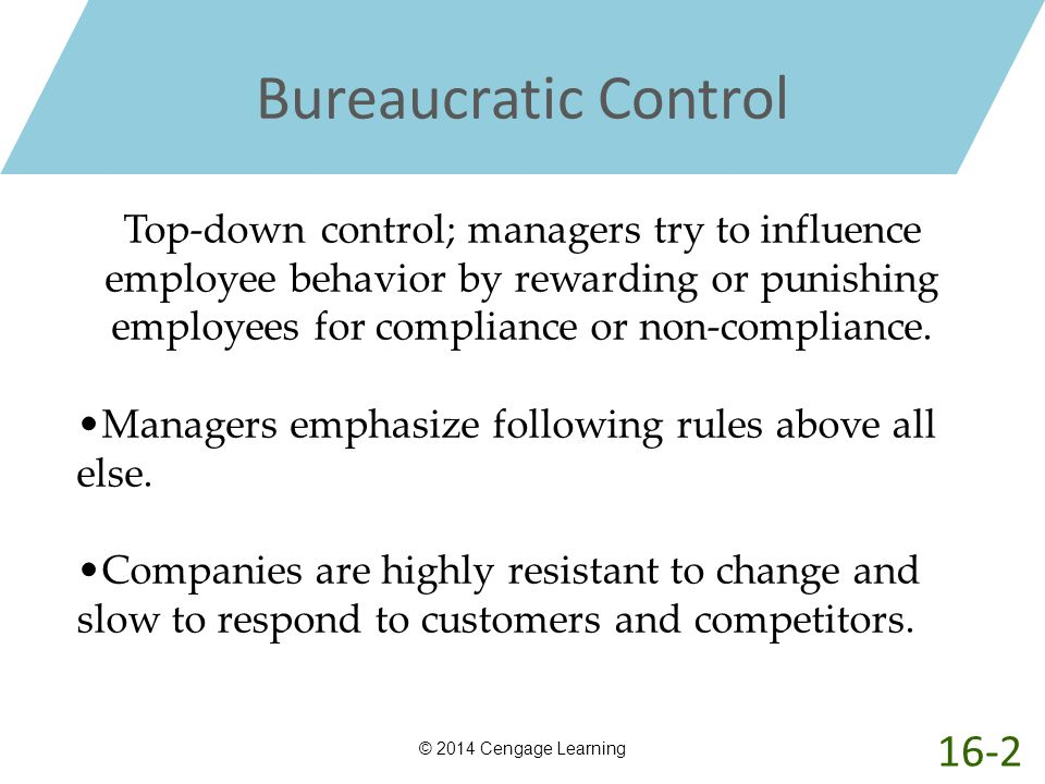 Bureaucratic Control © 2014 Cengage Learning Top-down control; managers try to influence employee behavior by rewarding or punishing employees for com