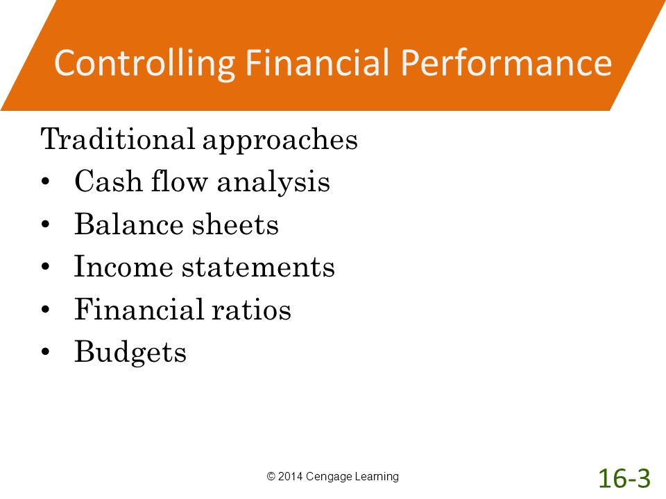 Controlling Financial Performance Traditional approaches Cash flow analysis Balance sheets Income statements Financial ratios Budgets © 2014 Cengage L