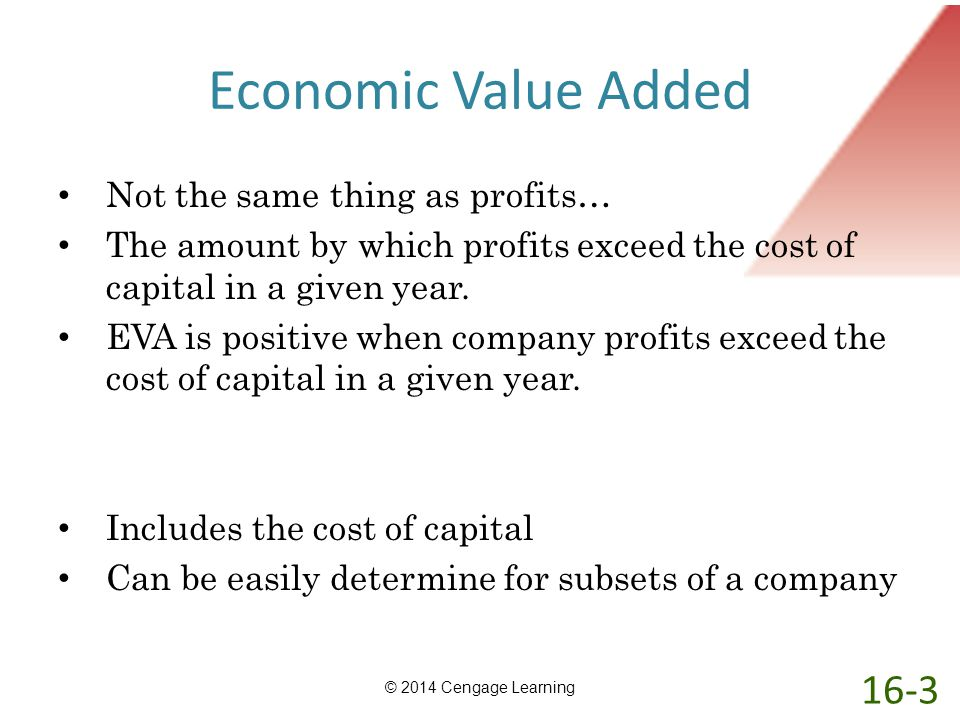 Economic Value Added Not the same thing as profits… The amount by which profits exceed the cost of capital in a given year. EVA is positive when compa