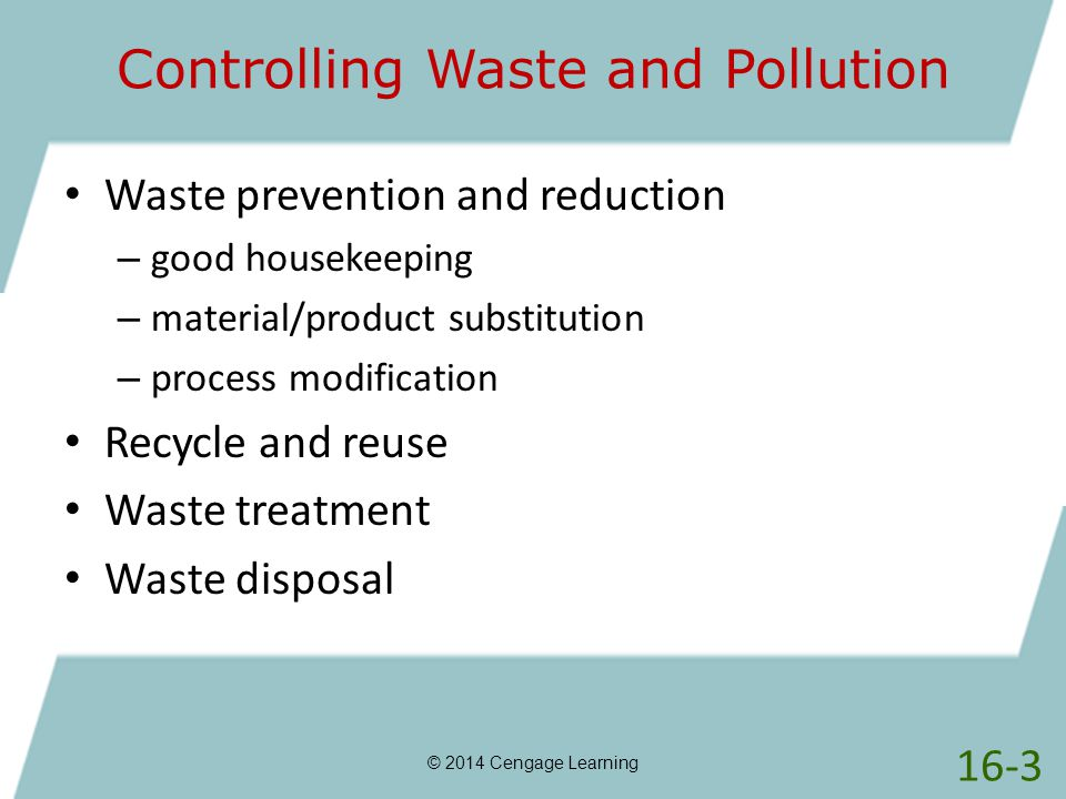Controlling Waste and Pollution © 2014 Cengage Learning Waste prevention and reduction – good housekeeping – material/product substitution – process m