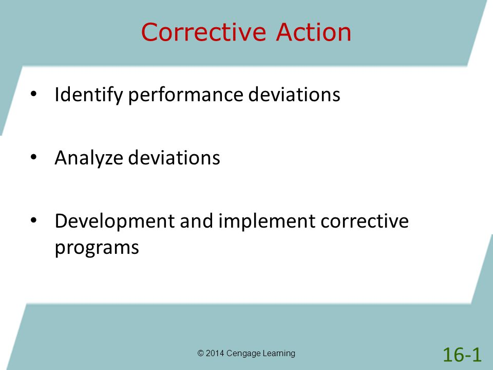 Corrective Action © 2014 Cengage Learning Identify performance deviations Analyze deviations Development and implement corrective programs 16-1