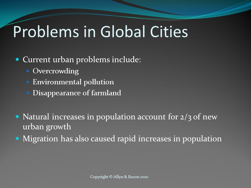 Copyright © Allyn & Bacon 2010 Problems in Global Cities Current urban problems include: Overcrowding Environmental pollution Disappearance of farmland Natural increases in population account for 2/3 of new urban growth Migration has also caused rapid increases in population