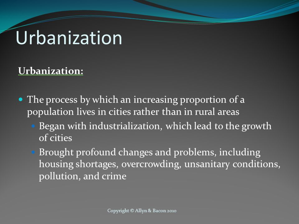 Copyright © Allyn & Bacon 2010 Urbanization Urbanization: The process by which an increasing proportion of a population lives in cities rather than in rural areas Began with industrialization, which lead to the growth of cities Brought profound changes and problems, including housing shortages, overcrowding, unsanitary conditions, pollution, and crime
