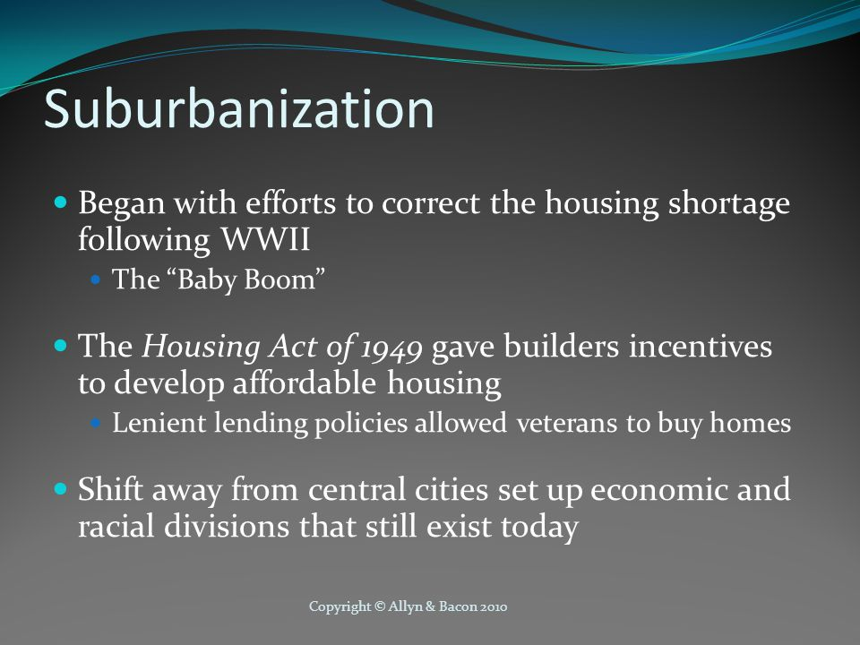 Copyright © Allyn & Bacon 2010 Suburbanization Began with efforts to correct the housing shortage following WWII The Baby Boom The Housing Act of 1949 gave builders incentives to develop affordable housing Lenient lending policies allowed veterans to buy homes Shift away from central cities set up economic and racial divisions that still exist today