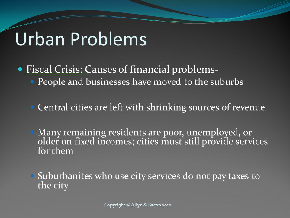 Copyright © Allyn & Bacon 2010 Urban Problems Fiscal Crisis: Causes of financial problems- People and businesses have moved to the suburbs Central cities are left with shrinking sources of revenue Many remaining residents are poor, unemployed, or older on fixed incomes; cities must still provide services for them Suburbanites who use city services do not pay taxes to the city