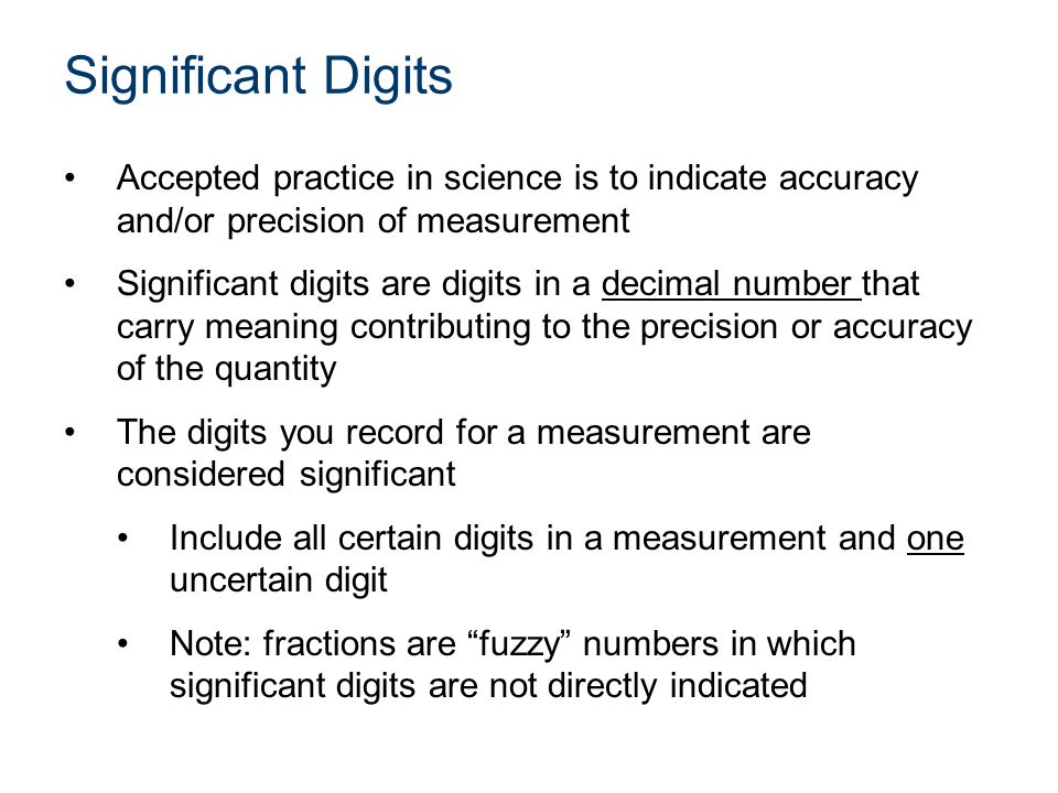 Recording Measurements Manufacturers of equipment usually indicate the accuracy and precision of the instrument General Rules –Digital Instruments – read and record all the numbers, including zeros after the decimal point, exactly as displayed –Decimal Scaled Instruments – record all digits that you can certainly determine from the scale markings and estimate one more digit Preferred over fractional scaled instruments –Fractional Scaled Instruments – need special consideration